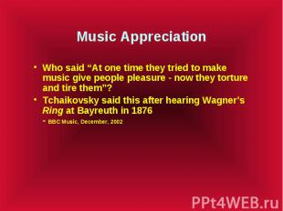 """Music Appreciation Who said """"At one time they tried to make music give people pl"""