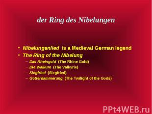 der Ring des Nibelungen Nibelungenlied is a Medieval German legend The Ring of t