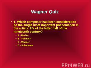 Wagner Quiz 1. Which composer has been considered to be the single most importan