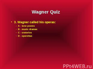 Wagner Quiz 3. Wagner called his operas: A - tone poems B - music dramas C - ora