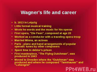 Wagner's life and career b. 1813 in Leipzig Little formal musical training Wrote