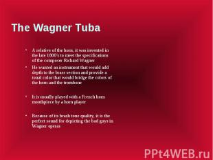 The Wagner Tuba A relative of the horn, it was invented in the late 1800's to me