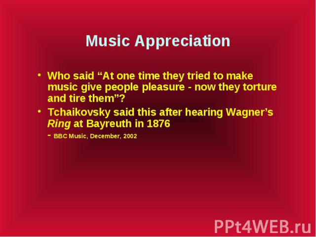"""Music Appreciation Who said """"At one time they tried to make music give people pleasure - now they torture and tire them""""? Tchaikovsky said this after hearing Wagner's Ring at Bayreuth in 1876 - BBC Music, December, 2002"""