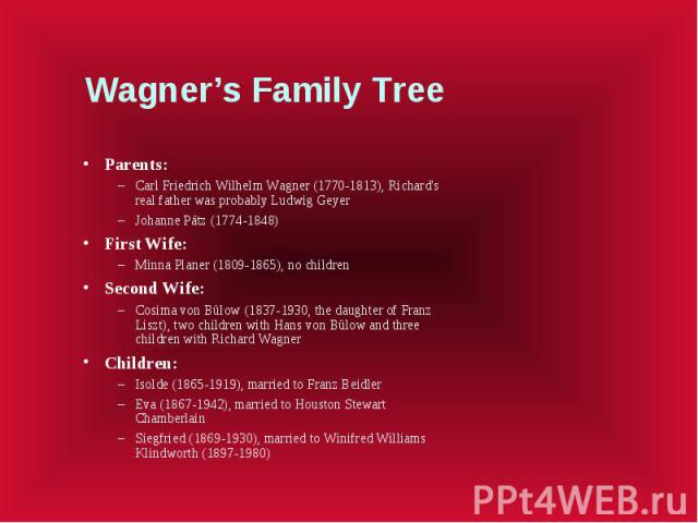 Wagner's Family Tree Parents: Carl Friedrich Wilhelm Wagner (1770-1813), Richard's real father was probably Ludwig Geyer Johanne Pätz (1774-1848) First Wife: Minna Planer (1809-1865), no children Second Wife: Cosima von Bülow (1837-1930, the daughte…