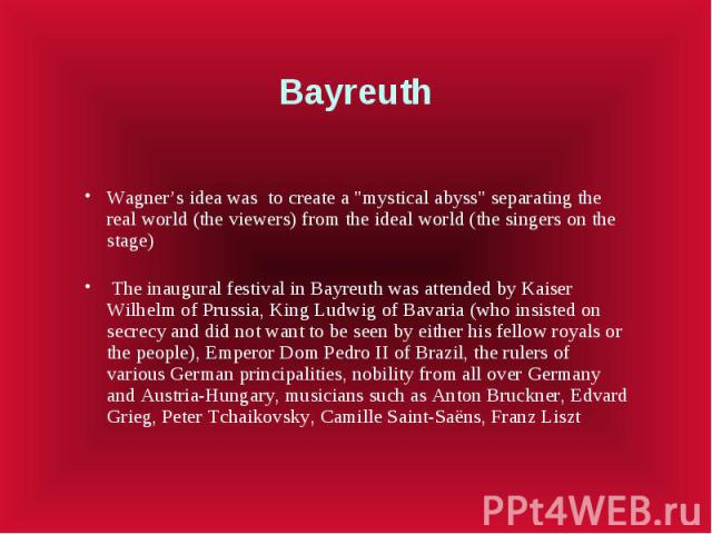 """Bayreuth Wagner's idea was to create a """"mystical abyss"""" separating the real world (the viewers) from the ideal world (the singers on the stage) The inaugural festival in Bayreuth was attended by Kaiser Wilhelm of Prussia, King Ludwig of Ba…"""