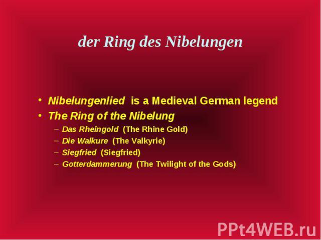 der Ring des Nibelungen Nibelungenlied is a Medieval German legend The Ring of the Nibelung Das Rheingold (The Rhine Gold) Die Walkure (The Valkyrie) Siegfried (Siegfried) Gotterdammerung (The Twilight of the Gods)