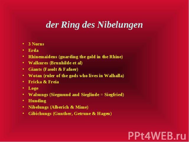 der Ring des Nibelungen 3 Norns Erda Rhinemaidens (guarding the gold in the Rhine) Walkures (Brunhilde et al) Giants (Fasolt & Fafner) Wotan (ruler of the gods who lives in Walhalla) Fricka & Freia Loge Walsungs (Siegmund and Sieglinde = Sie…