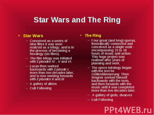 Star Wars and The Ring Star Wars Conceived as a series of nine films it was soon realized as a trilogy, and is in the process of becoming a hexalogy (six films). The film trilogy was initiated with Episodes IV , V and VI. Lucas then worked backwards…