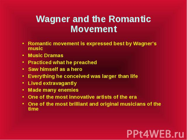 Wagner and the Romantic Movement Romantic movement is expressed best by Wagner's music Music Dramas Practiced what he preached Saw himself as a hero Everything he conceived was larger than life Lived extravagantly Made many enemies One of the most i…