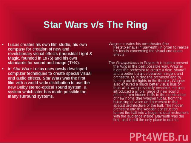 Star Wars v/s The Ring Lucas creates his own film studio, his own company for creation of new and revolutionary visual effects (Industrial Light & Magic, founded in 1975) and his own standards for sound and image (THX). In Star Wars Lucas uses n…