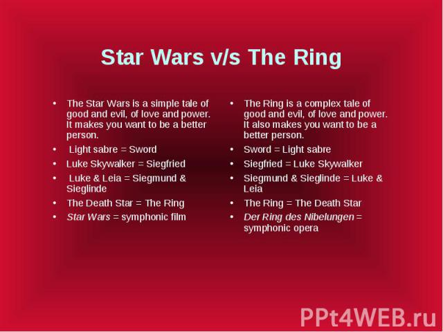 Star Wars v/s The Ring The Star Wars is a simple tale of good and evil, of love and power. It makes you want to be a better person. Light sabre = Sword Luke Skywalker = Siegfried Luke & Leia = Siegmund & Sieglinde The Death Star = The Ring S…