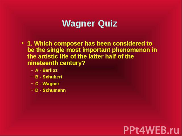 Wagner Quiz 1. Which composer has been considered to be the single most important phenomenon in the artistic life of the latter half of the nineteenth century? A - Berlioz B - Schubert C - Wagner D - Schumann