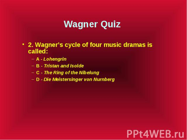 Wagner Quiz 2. Wagner's cycle of four music dramas is called: A - Lohengrin B - Tristan and Isolde C - The Ring of the Nibelung D - Die Meistersinger von Nurnberg