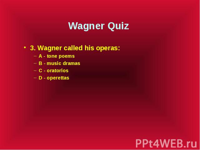Wagner Quiz 3. Wagner called his operas: A - tone poems B - music dramas C - oratorios D - operettas
