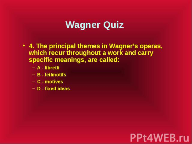Wagner Quiz 4. The principal themes in Wagner's operas, which recur throughout a work and carry specific meanings, are called: A - libretti B - leitmotifs C - motives D - fixed ideas