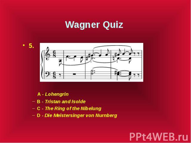 Wagner Quiz 5. A - Lohengrin B - Tristan and Isolde C - The Ring of the Nibelung D - Die Meistersinger von Nurnberg