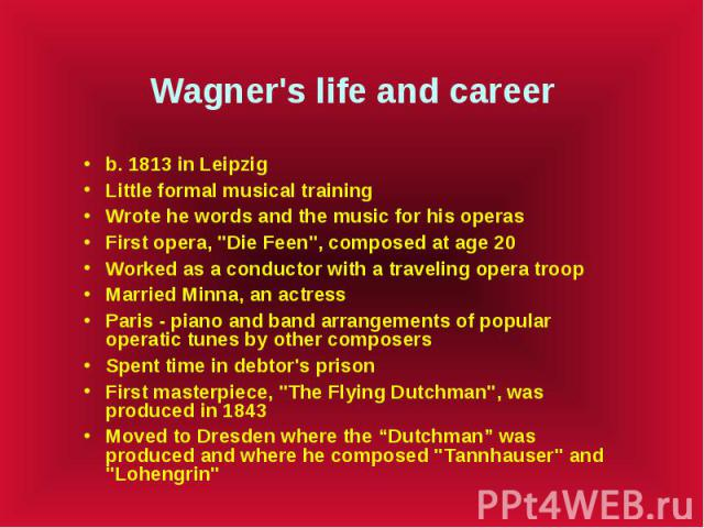 """Wagner's life and career b. 1813 in Leipzig Little formal musical training Wrote he words and the music for his operas First opera, """"Die Feen"""", composed at age 20 Worked as a conductor with a traveling opera troop Married Minna, an actress…"""