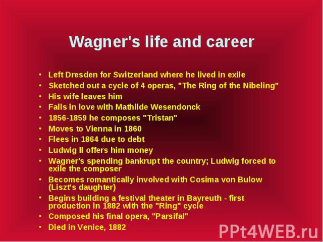 """Wagner's life and career Left Dresden for Switzerland where he lived in exile Sketched out a cycle of 4 operas, """"The Ring of the Nibeling"""" His wife leaves him Falls in love with Mathilde Wesendonck 1856-1859 he composes """"Tristan""""…"""