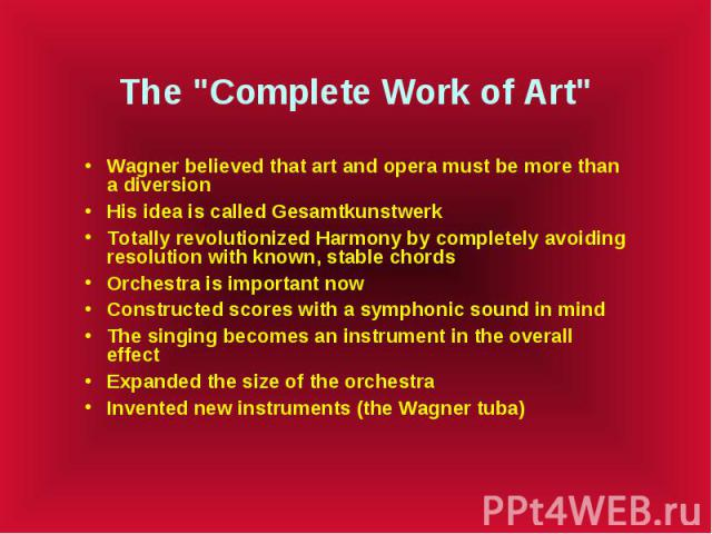 """The """"Complete Work of Art"""" Wagner believed that art and opera must be more than a diversion His idea is called Gesamtkunstwerk Totally revolutionized Harmony by completely avoiding resolution with known, stable chords Orchestra is importan…"""