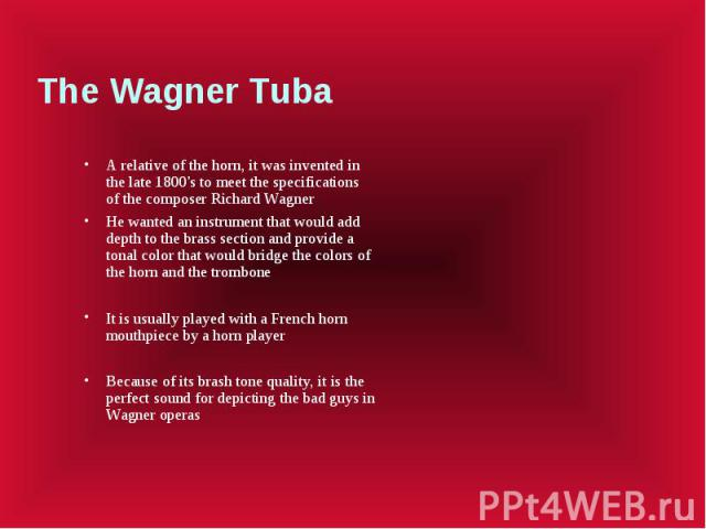The Wagner Tuba A relative of the horn, it was invented in the late 1800's to meet the specifications of the composer Richard Wagner He wanted an instrument that would add depth to the brass section and provide a tonal color that would bridge the co…