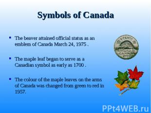 The beaver attained official status as an emblem of Canada March 24, 1975 . The