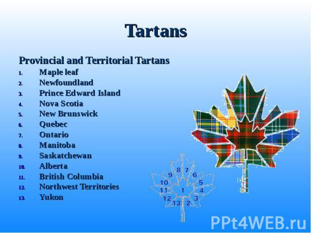 Provincial and Territorial Tartans Provincial and Territorial Tartans Maple leaf Newfoundland Prince Edward Island Nova Scotia New Brunswick Quebec Ontario Manitoba Saskatchewan Alberta British Columbia Northwest Territories Yukon