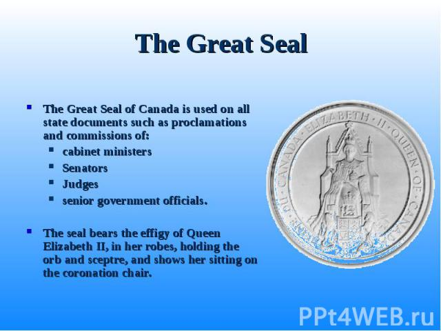The Great Seal of Canada is used on all state documents such as proclamations and commissions of: The Great Seal of Canada is used on all state documents such as proclamations and commissions of: cabinet ministers Senators Judges senior government o…