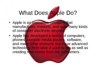What Does Apple Do? Apple is an innovative company that manufactures, markets, a