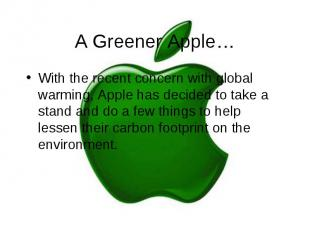 A Greener Apple… With the recent concern with global warming, Apple has decided