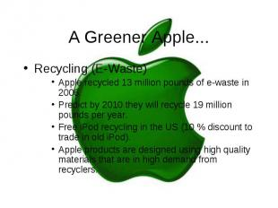 A Greener Apple... Recycling (E-Waste) Apple recycled 13 million pounds of e-was