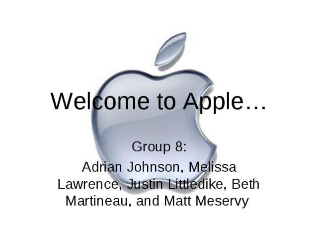 Welcome to Apple… Group 8: Adrian Johnson, Melissa Lawrence, Justin Littledike, Beth Martineau, and Matt Meservy