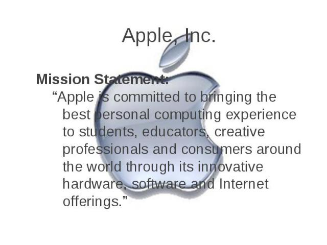 """Apple, Inc. Mission Statement: """"Apple is committed to bringing the best personal computing experience to students, educators, creative professionals and consumers around the world through its innovative hardware, software and Internet offerings."""""""