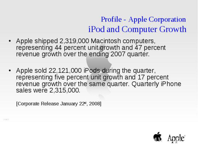 Profile - Apple Corporation iPod and Computer Growth Apple shipped 2,319,000 Macintosh computers, representing 44 percent unit growth and 47 percent revenue growth over the ending 2007 quarter. Apple sold 22,121,000 iPods during the quarter, represe…