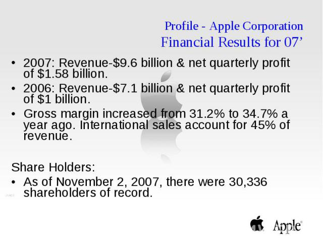 Profile - Apple Corporation Financial Results for 07' 2007: Revenue-$9.6 billion & net quarterly profit of $1.58 billion. 2006: Revenue-$7.1 billion & net quarterly profit of $1 billion. Gross margin increased from 31.2% to 34.7% a year ago.…