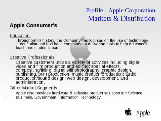 Profile - Apple Corporation Markets & Distribution Apple Consumer's Education: Throughout its history, the Company has focused on the use of technology in education and has been committed to delivering tools to help educators teach and students …