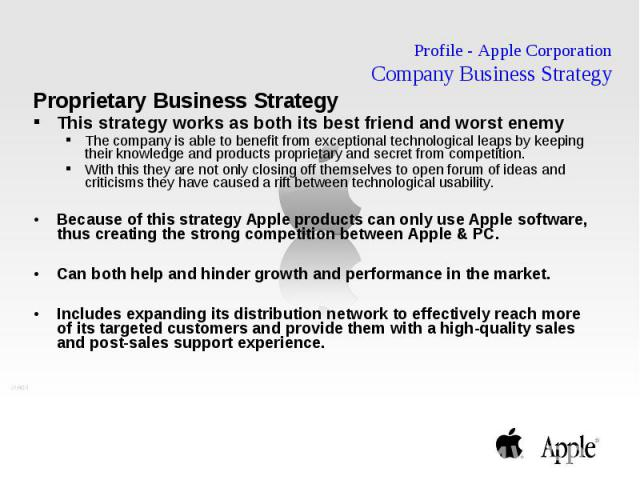 Profile - Apple Corporation Company Business Strategy Proprietary Business Strategy This strategy works as both its best friend and worst enemy The company is able to benefit from exceptional technological leaps by keeping their knowledge and produc…