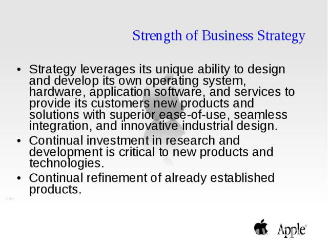 Strength of Business Strategy Strategy leverages its unique ability to design and develop its own operating system, hardware, application software, and services to provide its customers new products and solutions with superior ease-of-use, seamless …