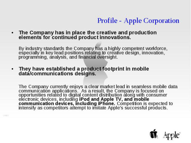 Profile - Apple Corporation The Company has in place the creative and production elements for continued product innovations. By industry standards the Company has a highly competent workforce, especially in key lead positions relating to creative de…