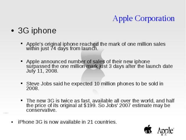 Apple Corporation 3G iphone Apple's original iphone reached the mark of one million sales within just 74 days from launch. Apple announced number of sales of their new iphone surpassed the one million mark just 3 days after the launch date July 11, …