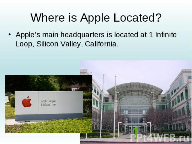Where is Apple Located? Apple's main headquarters is located at 1 Infinite Loop, Silicon Valley, California.