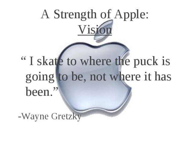 """A Strength of Apple: Vision """" I skate to where the puck is going to be, not where it has been."""" -Wayne Gretzky"""