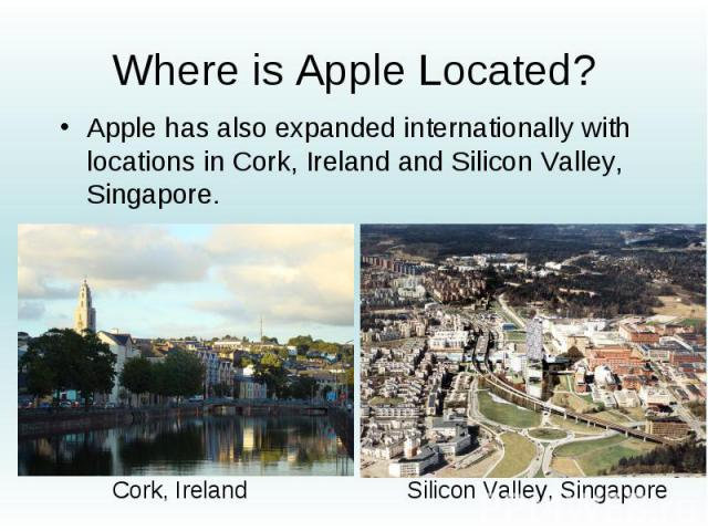 Where is Apple Located? Apple has also expanded internationally with locations in Cork, Ireland and Silicon Valley, Singapore.