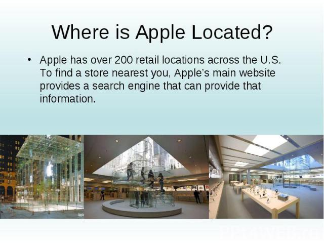 Where is Apple Located? Apple has over 200 retail locations across the U.S. To find a store nearest you, Apple's main website provides a search engine that can provide that information.