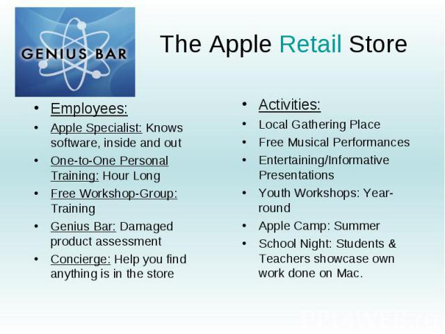 The Apple Retail Store Employees: Apple Specialist: Knows software, inside and out One-to-One Personal Training: Hour Long Free Workshop-Group: Training Genius Bar: Damaged product assessment Concierge: Help you find anything is in the store