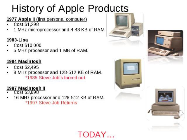 History of Apple Products 1977 Apple II (first personal computer) Cost $1,298 1 MHz microprocessor and 4-48 KB of RAM. 1983-Lisa Cost $10,000 5 MHz processor and 1 MB of RAM. 1984 Macintosh Cost $2,495 8 MHz processor and 128-512 KB of RAM. *1985 St…