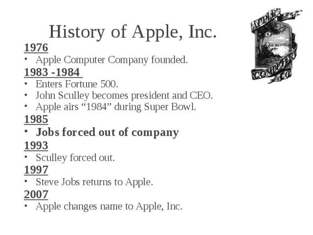 """History of Apple, Inc. 1976 Apple Computer Company founded. 1983 -1984 Enters Fortune 500. John Sculley becomes president and CEO. Apple airs """"1984"""" during Super Bowl. 1985 Jobs forced out of company 1993 Sculley forced out. 1997 Steve Jobs returns …"""