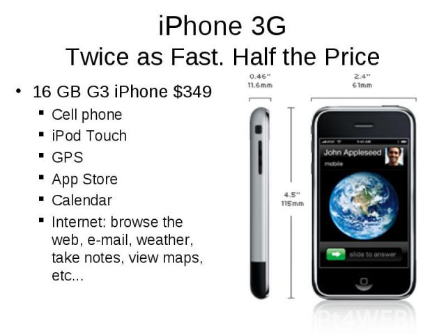 iPhone 3G Twice as Fast. Half the Price 16 GB G3 iPhone $349 Cell phone iPod Touch GPS App Store Calendar Internet: browse the web, e-mail, weather, take notes, view maps, etc...