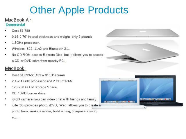 """Other Apple Products MacBook Air Commercial Cost $1,799 0.16-0.76"""" in total thickness and weighs only 3 pounds. 1.8GHz processor. Wireless- 802. 11n2 and Bluetooth 2.1. No CD ROM access-Remote Disc- but it allows you to access a CD or DVD drive from…"""