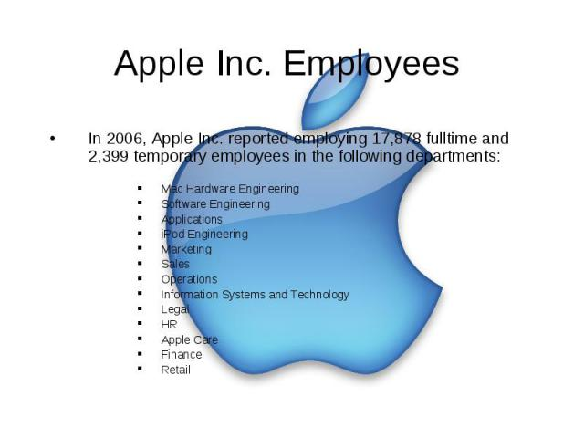 Apple Inc. Employees In 2006, Apple Inc. reported employing 17,878 fulltime and 2,399 temporary employees in the following departments: Mac Hardware Engineering Software Engineering Applications iPod Engineering Marketing Sales Operations Informatio…
