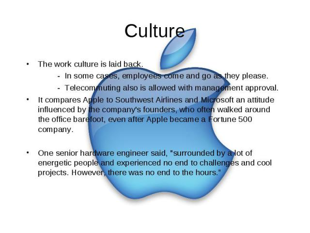 Culture The work culture is laid back. - In some cases, employees come and go as they please. - Telecommuting also is allowed with management approval. It compares Apple to Southwest Airlines and Microsoft an attitude influenced by the company's fou…